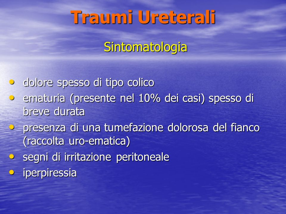 Traumi Ureterali Sintomatologia dolore spesso di tipo colico dolore spesso di tipo colico ematuria (presente nel 10% dei casi) spesso di breve durata ematuria (presente nel 10% dei casi) spesso di breve durata presenza di una tumefazione dolorosa del fianco (raccolta uro-ematica) presenza di una tumefazione dolorosa del fianco (raccolta uro-ematica) segni di irritazione peritoneale segni di irritazione peritoneale iperpiressia iperpiressia