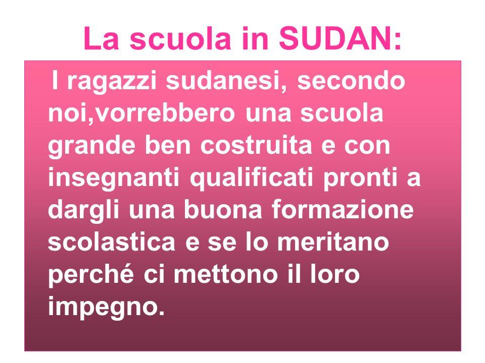 La scuola in SUDAN: I ragazzi sudanesi, secondo noi,vorrebbero una scuola grande ben costruita e con insegnanti qualificati pronti a dargli una buona formazione scolastica e se lo meritano perché ci mettono il loro impegno.