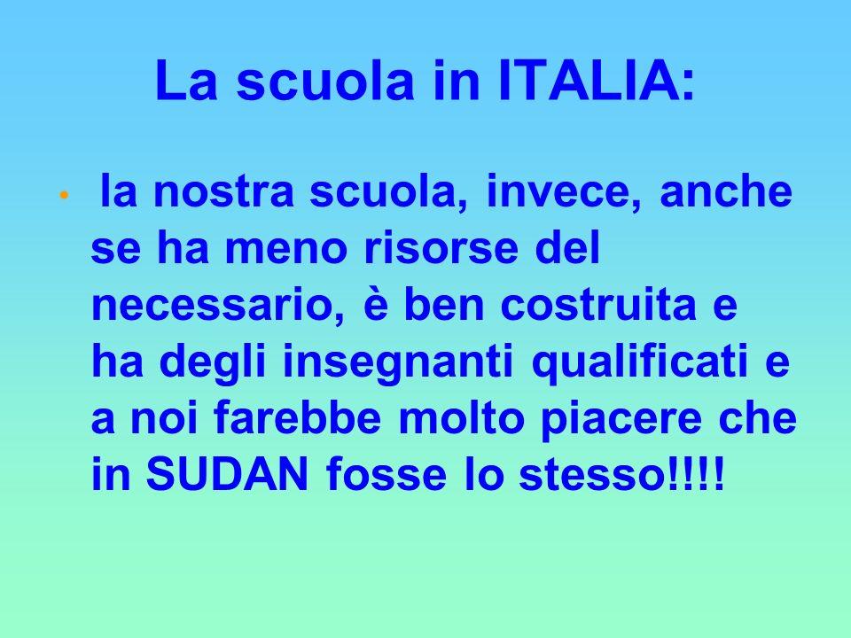 La scuola in ITALIA: la nostra scuola, invece, anche se ha meno risorse del necessario, è ben costruita e ha degli insegnanti qualificati e a noi farebbe molto piacere che in SUDAN fosse lo stesso!!!!