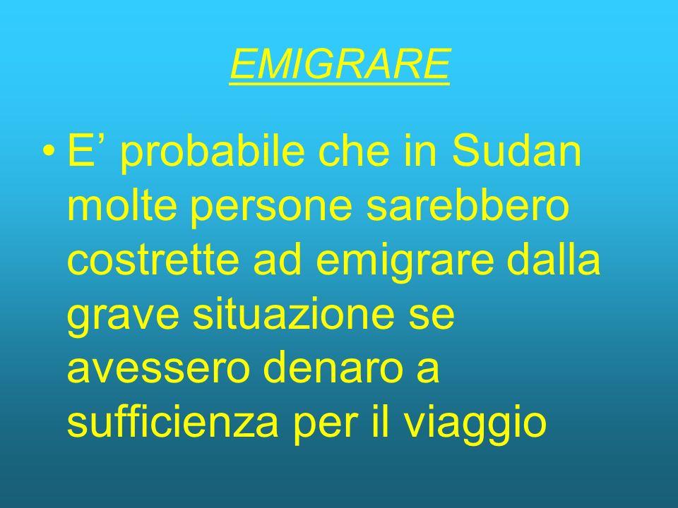 EMIGRARE E probabile che in Sudan molte persone sarebbero costrette ad emigrare dalla grave situazione se avessero denaro a sufficienza per il viaggio