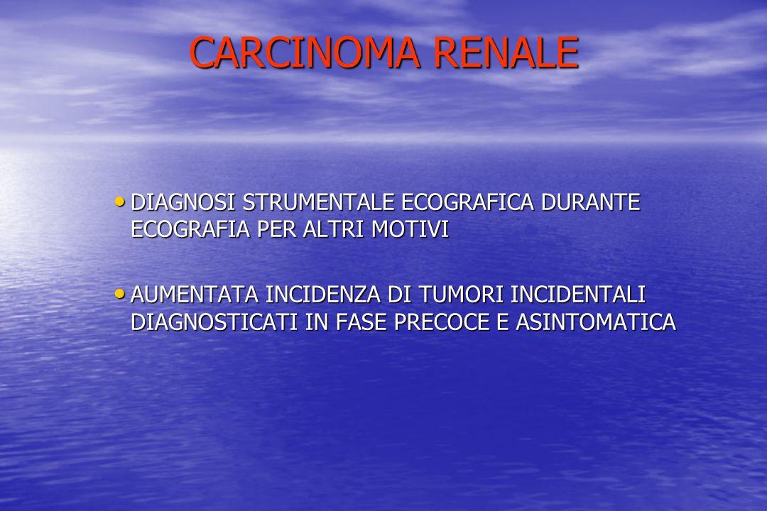 CARCINOMA RENALE DIAGNOSI STRUMENTALE ECOGRAFICA DURANTE ECOGRAFIA PER ALTRI MOTIVI DIAGNOSI STRUMENTALE ECOGRAFICA DURANTE ECOGRAFIA PER ALTRI MOTIVI