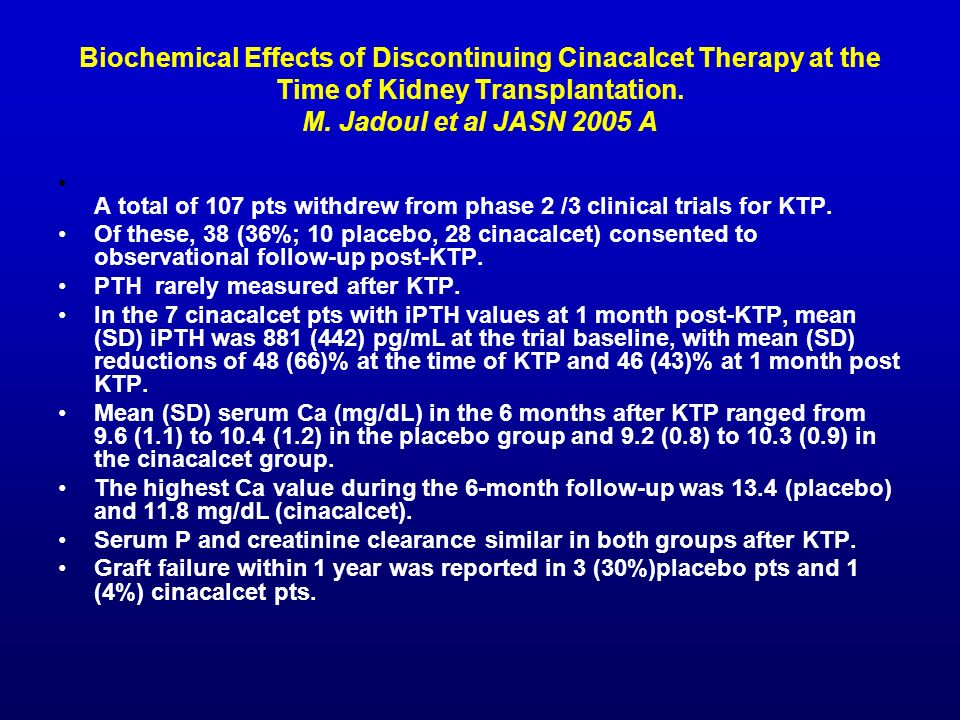 Biochemical Effects of Discontinuing Cinacalcet Therapy at the Time of Kidney Transplantation. M. Jadoul et al JASN 2005 A A total of 107 pts withdrew