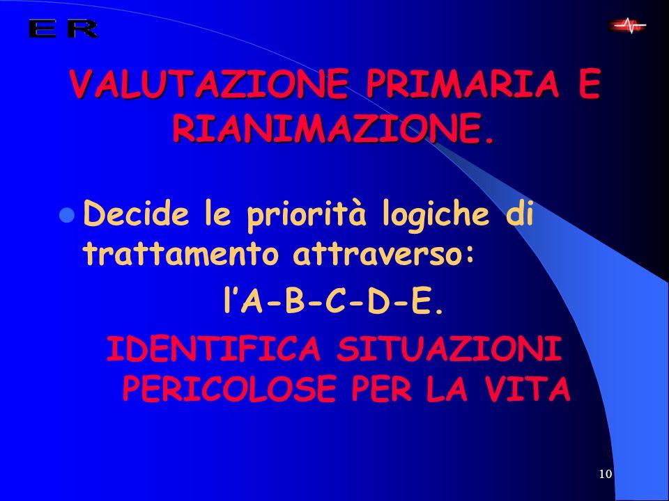 10 VALUTAZIONE PRIMARIA E RIANIMAZIONE. Decide le priorità logiche di trattamento attraverso: lA-B-C-D-E. IDENTIFICA SITUAZIONI PERICOLOSE PER LA VITA