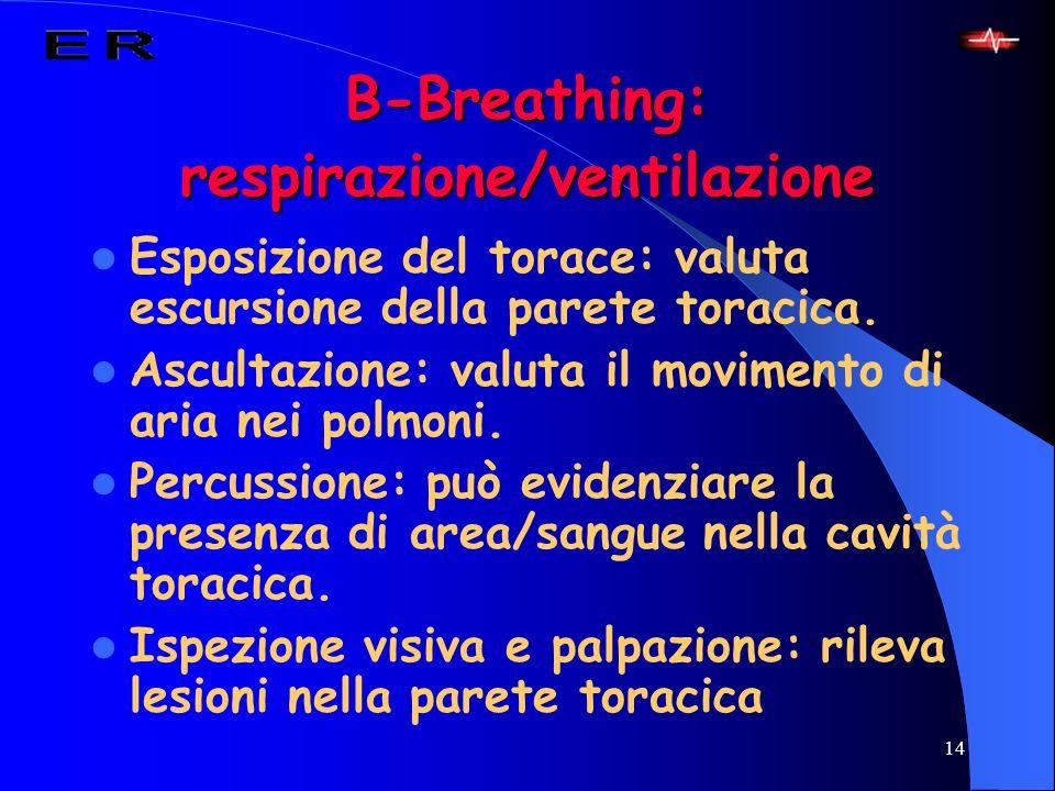 14 B-Breathing: respirazione/ventilazione Esposizione del torace: valuta escursione della parete toracica. Ascultazione: valuta il movimento di aria n
