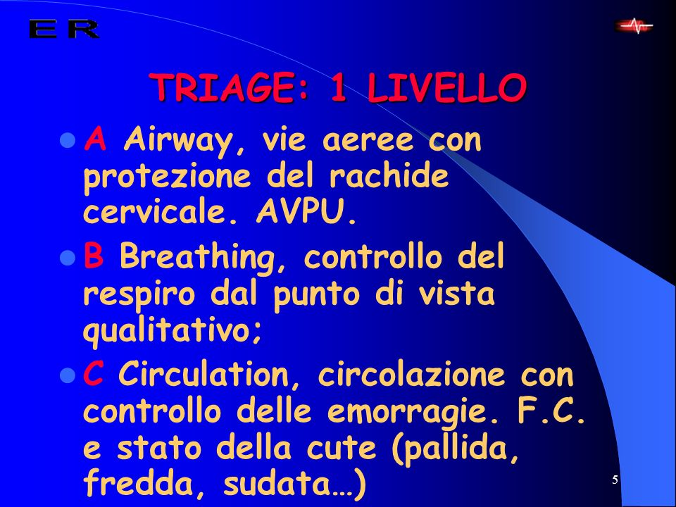 5 TRIAGE: 1 LIVELLO A Airway, vie aeree con protezione del rachide cervicale. AVPU. B Breathing, controllo del respiro dal punto di vista qualitativo;
