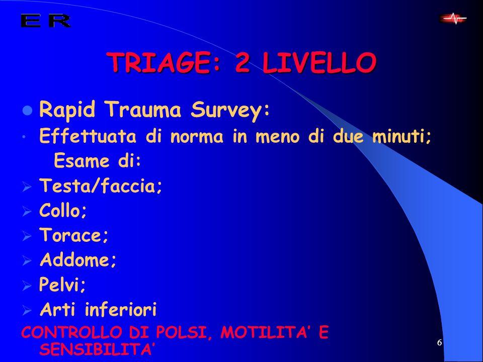 6 TRIAGE: 2 LIVELLO Rapid Trauma Survey: Effettuata di norma in meno di due minuti; Esame di: Testa/faccia; Collo; Torace; Addome; Pelvi; Arti inferio