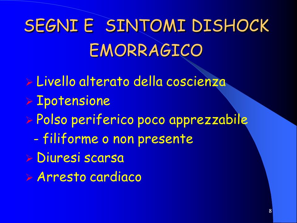 7 SEGNI E SINTOMI DISHOCK EMORRAGICO Debolezza Sete Pallore Tachicardia Diaforesi Sono segni del tentativo dellorganismo di correggere la perfusione i