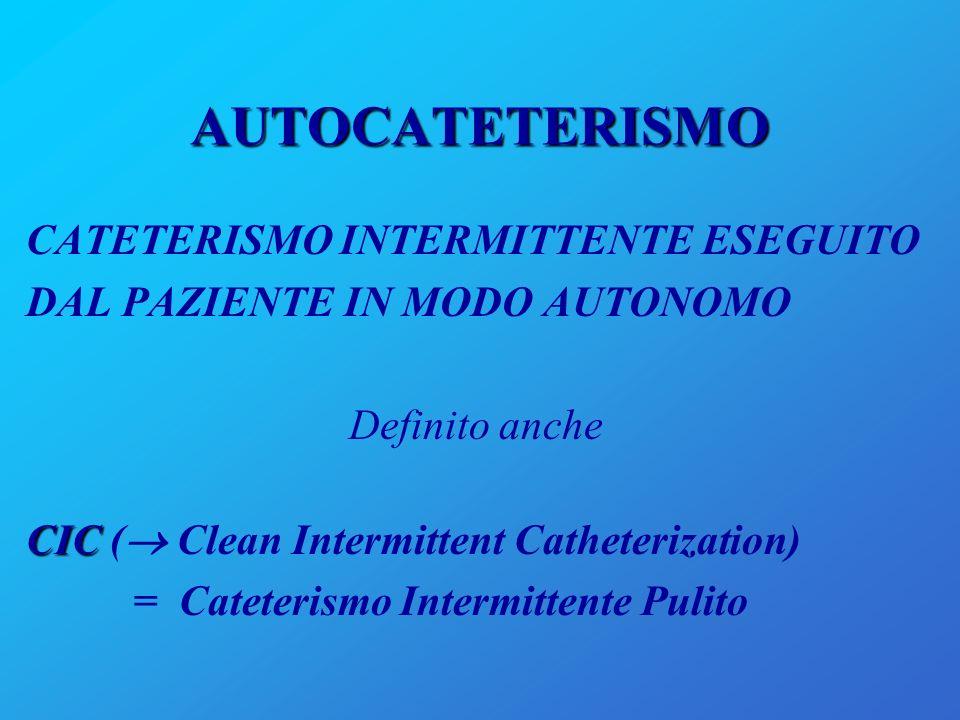 AUTOCATETERISMO CATETERISMO INTERMITTENTE ESEGUITO DAL PAZIENTE IN MODO AUTONOMO Definito anche CIC CIC ( Clean Intermittent Catheterization) = Catete