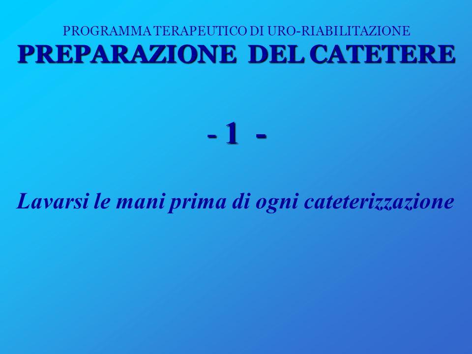 PREPARAZIONE DEL CATETERE PROGRAMMA TERAPEUTICO DI URO-RIABILITAZIONE PREPARAZIONE DEL CATETERE -1 - Lavarsi le mani prima di ogni cateterizzazione