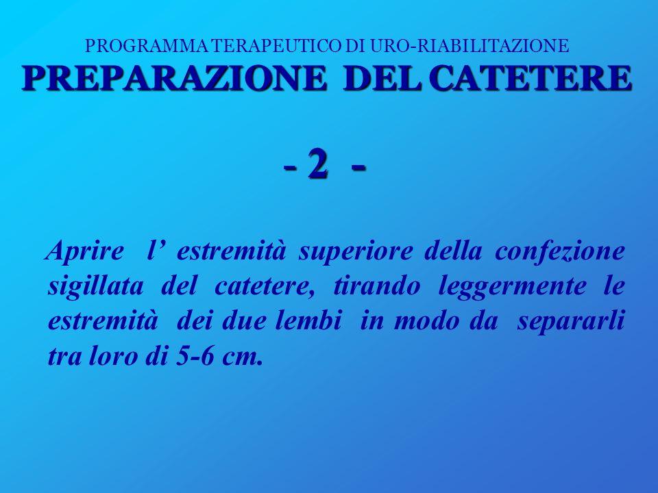 PREPARAZIONE DEL CATETERE PROGRAMMA TERAPEUTICO DI URO-RIABILITAZIONE PREPARAZIONE DEL CATETERE -2 - Aprire l estremità superiore della confezione sig