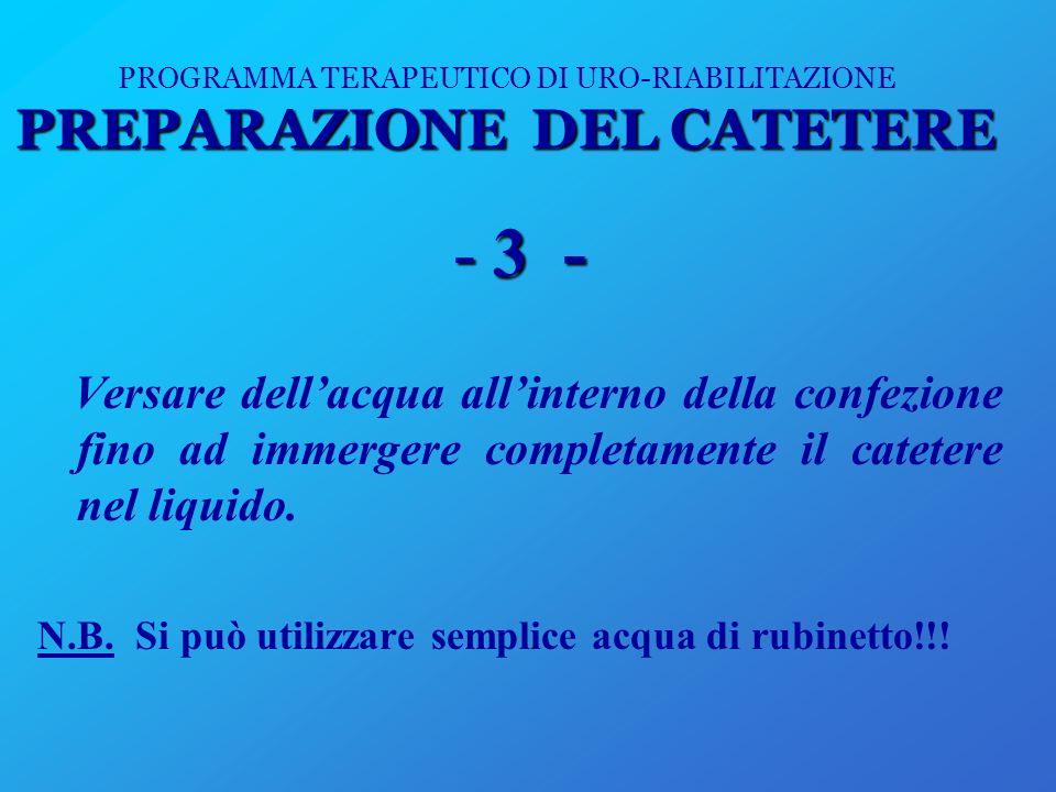 PREPARAZIONE DEL CATETERE PROGRAMMA TERAPEUTICO DI URO-RIABILITAZIONE PREPARAZIONE DEL CATETERE -3 - Versare dellacqua allinterno della confezione fin