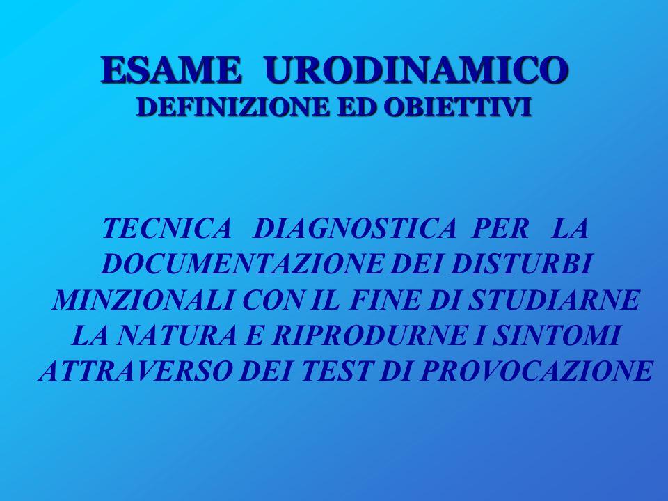 ESAME URODINAMICO DEFINIZIONE ED OBIETTIVI TECNICA DIAGNOSTICA PER LA DOCUMENTAZIONE DEI DISTURBI MINZIONALI CON IL FINE DI STUDIARNE LA NATURA E RIPR