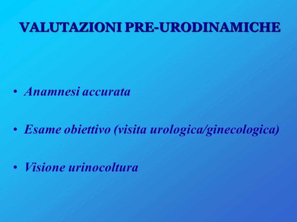 VALUTAZIONI PRE-URODINAMICHE Anamnesi accurata Esame obiettivo (visita urologica/ginecologica) Visione urinocoltura
