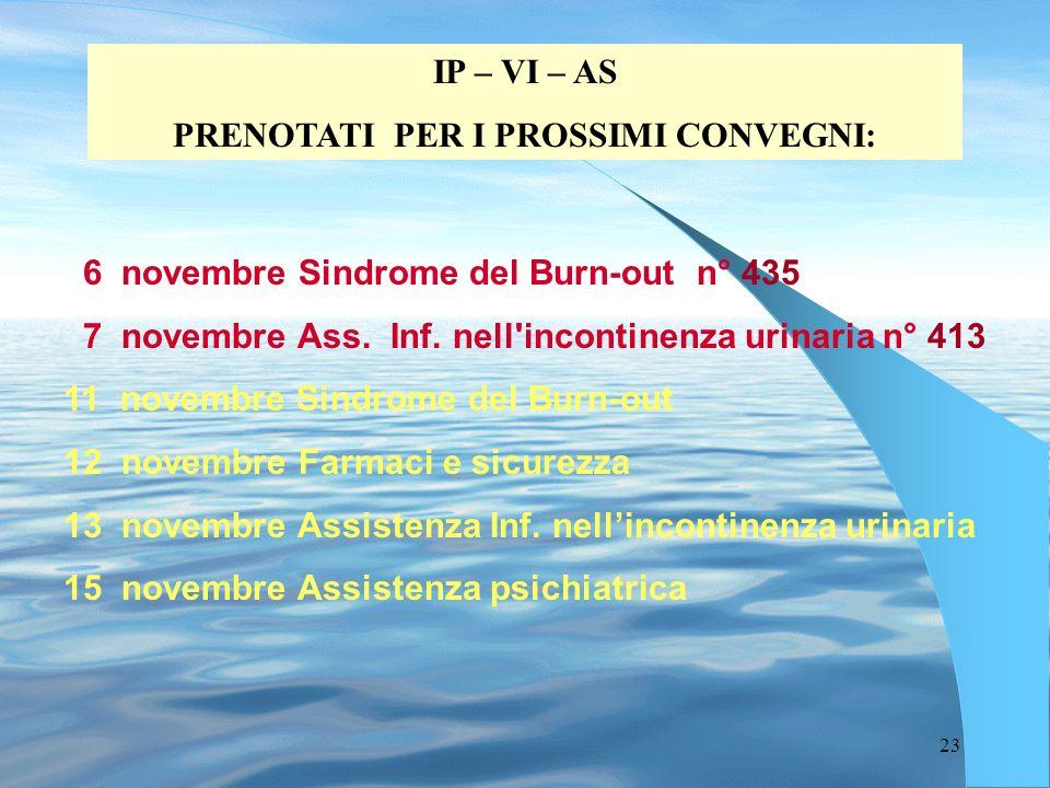 23 IP – VI – AS PRENOTATI PER I PROSSIMI CONVEGNI: 6 novembre Sindrome del Burn-out n° 435 7 novembre Ass. Inf. nell'incontinenza urinaria n° 413 11 n