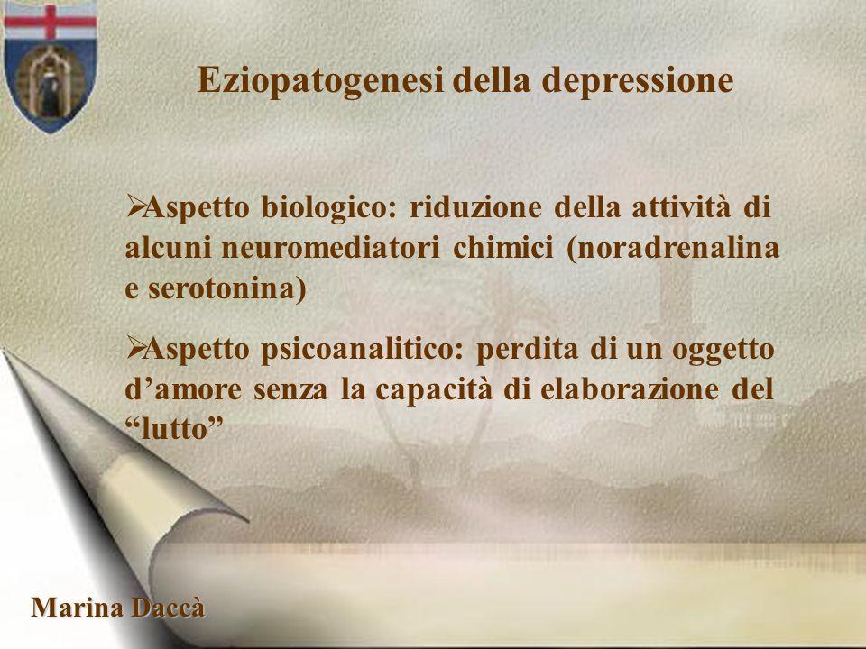 Marina Daccà Eziopatogenesi della depressione Aspetto biologico: riduzione della attività di alcuni neuromediatori chimici (noradrenalina e serotonina