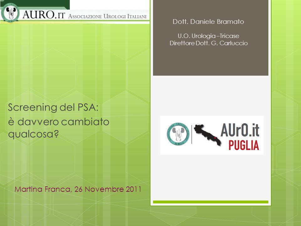 Screening del PSA: è davvero cambiato qualcosa? Martina Franca, 26 Novembre 2011 Dott. Daniele Bramato U.O. Urologia –Tricase Direttore Dott. G. Carlu