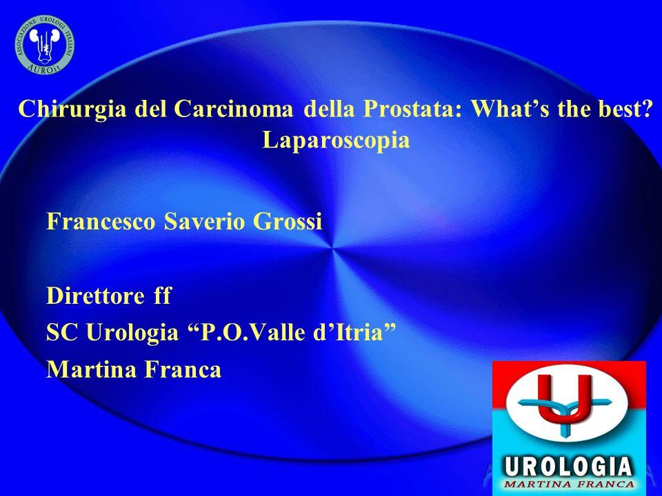 Chirurgia del Carcinoma della Prostata: Whats the best? Laparoscopia Francesco Saverio Grossi Direttore ff SC Urologia P.O.Valle dItria Martina Franca