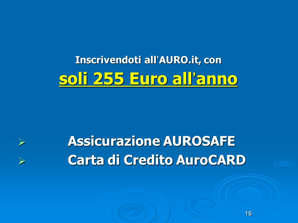 15 Inscrivendoti all AURO.it, con soli 255 Euro all anno Assicurazione AUROSAFE Assicurazione AUROSAFE Carta di Credito AuroCARD Carta di Credito Auro