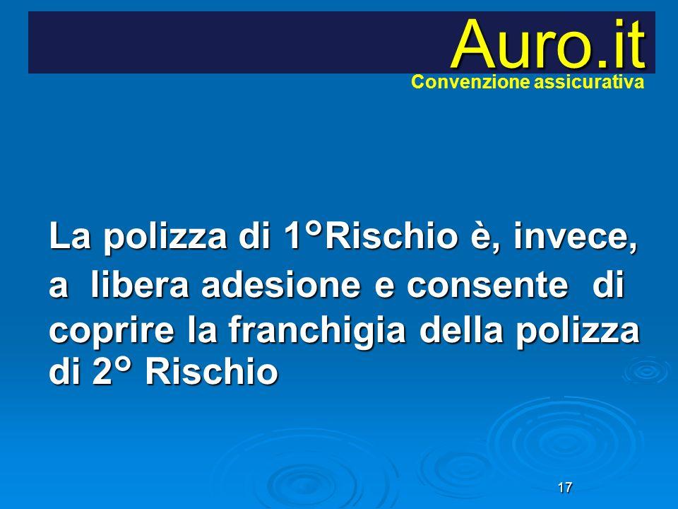 17 La polizza di 1°Rischio è, invece, a libera adesione e consente di coprire la franchigia della polizza di 2° Rischio Auro.it Convenzione assicurati