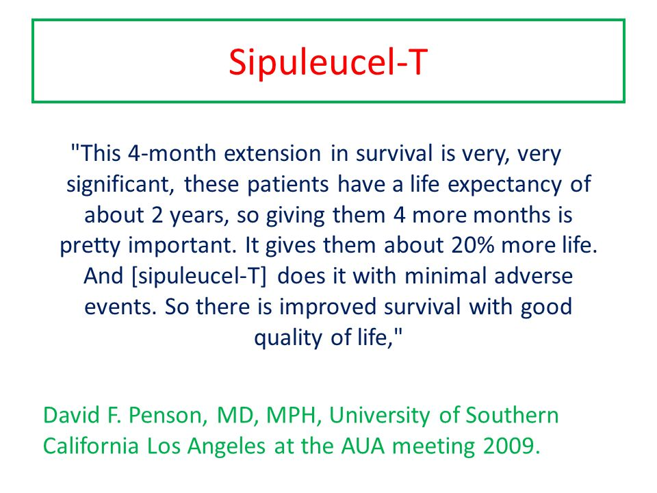Sipuleucel-T This 4-month extension in survival is very, very significant, these patients have a life expectancy of about 2 years, so giving them 4 more months is pretty important.