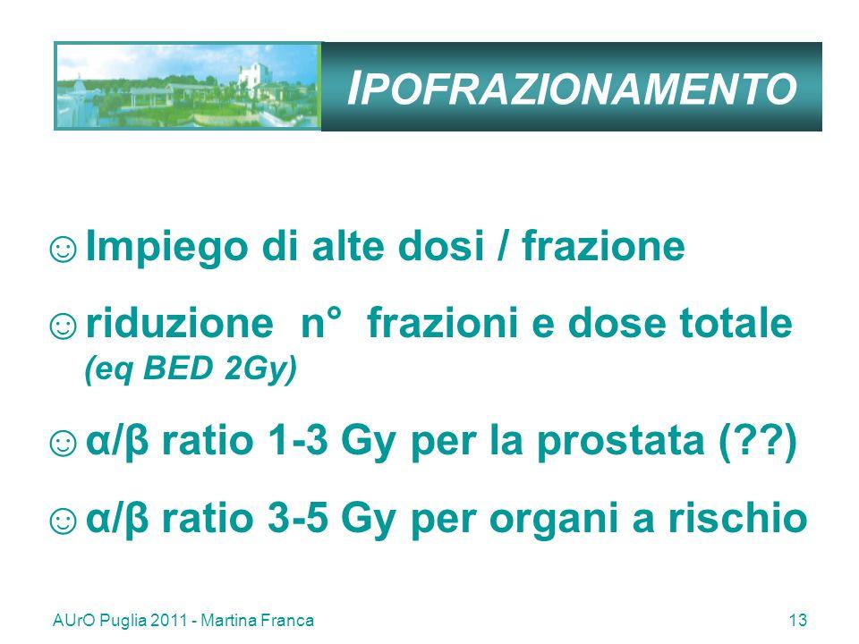 AUrO Puglia 2011 - Martina Franca13 I POFRAZIONAMENTO Impiego di alte dosi / frazione riduzione n° frazioni e dose totale (eq BED 2Gy) α/β ratio 1-3 Gy per la prostata (??) α/β ratio 3-5 Gy per organi a rischio