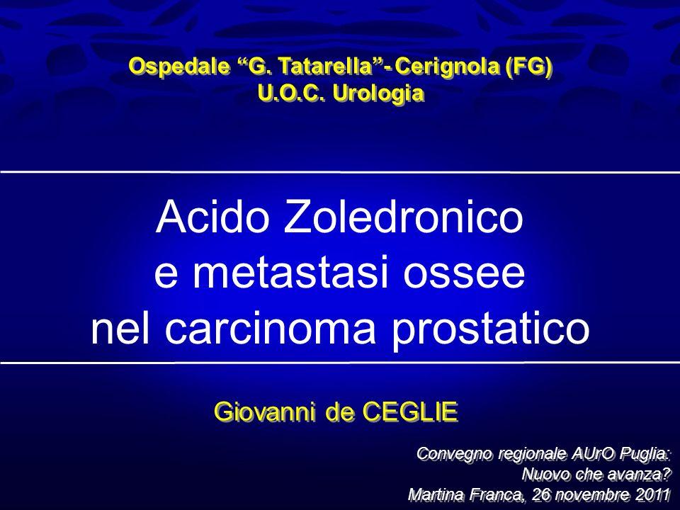Acido Zoledronico e metastasi ossee nel carcinoma prostatico Ospedale G. Tatarella- Cerignola (FG) U.O.C. Urologia Ospedale G. Tatarella- Cerignola (F