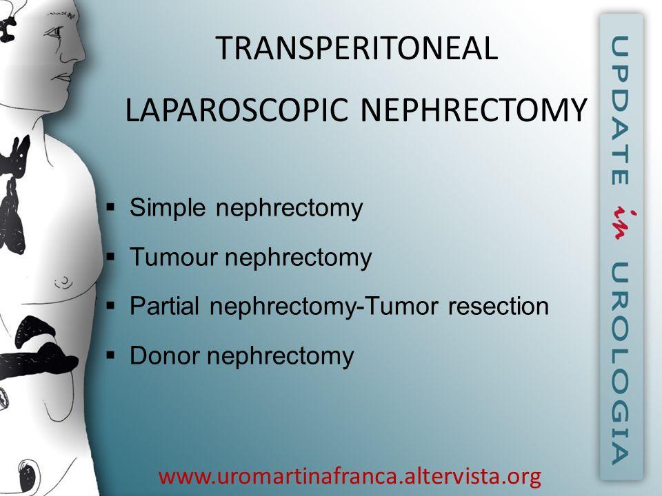www.uromartinafranca.altervista.org TRANSPERITONEAL LAPAROSCOPIC NEPHRECTOMY Simple nephrectomy Tumour nephrectomy Partial nephrectomy-Tumor resection