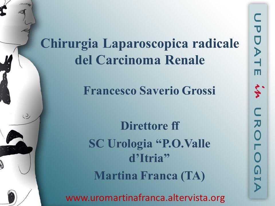 Chirurgia Laparoscopica radicale del Carcinoma Renale Francesco Saverio Grossi Direttore ff SC Urologia P.O.Valle dItria Martina Franca (TA) www.uroma