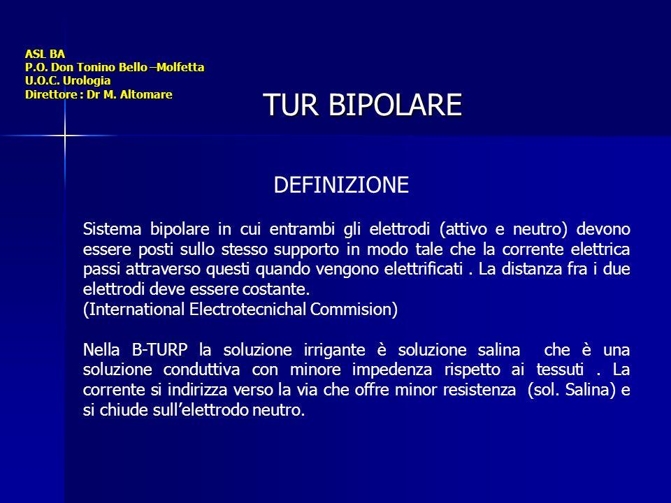 ASL BA P.O. Don Tonino Bello –Molfetta U.O.C. Urologia Direttore : Dr M. Altomare TUR BIPOLARE DEFINIZIONE Sistema bipolare in cui entrambi gli elettr