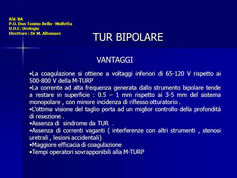 ASL BA P.O. Don Tonino Bello –Molfetta U.O.C. Urologia Direttore : Dr M. Altomare TUR BIPOLARE VANTAGGI La coagulazione si ottiene a voltaggi inferior
