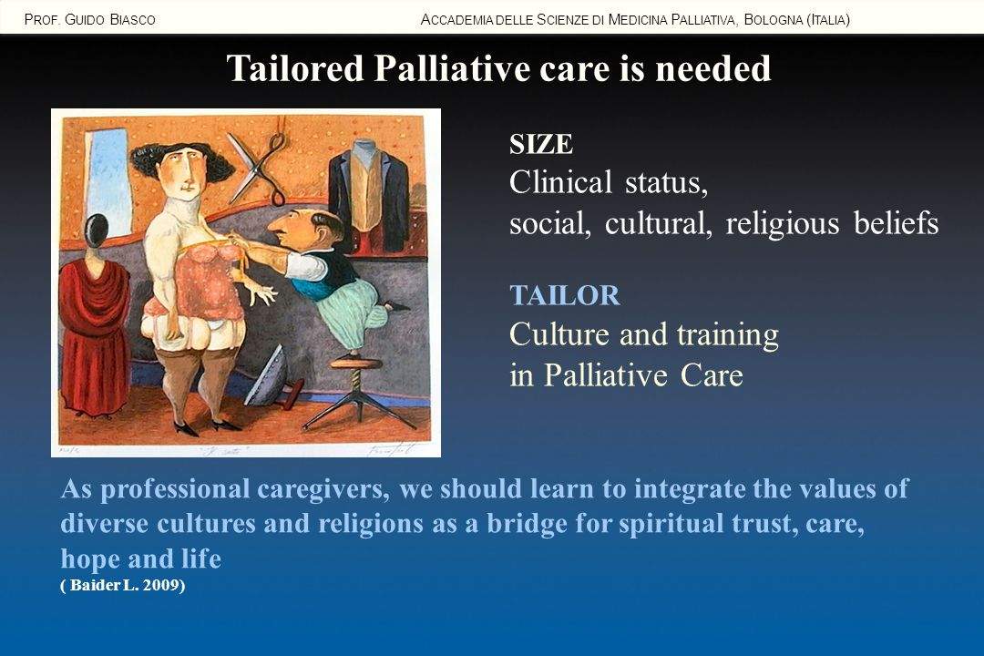 P ROF. G UIDO B IASCO A CCADEMIA DELLE S CIENZE DI M EDICINA P ALLIATIVA, B OLOGNA (I TALIA ) Tailored Palliative care is needed SIZE Clinical status,