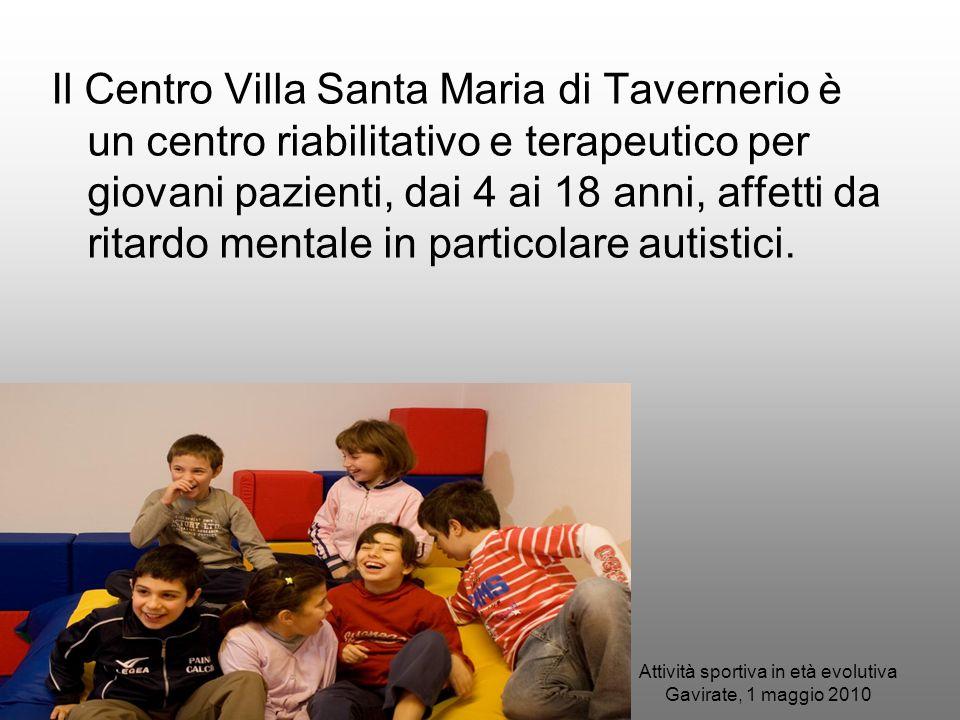 Attività sportiva in età evolutiva Gavirate, 1 maggio 2010 Il Centro Villa Santa Maria di Tavernerio è un centro riabilitativo e terapeutico per giova