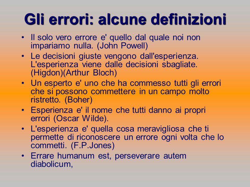 Gli errori: alcune definizioni Il solo vero errore e' quello dal quale noi non impariamo nulla. (John Powell) Le decisioni giuste vengono dall'esperie