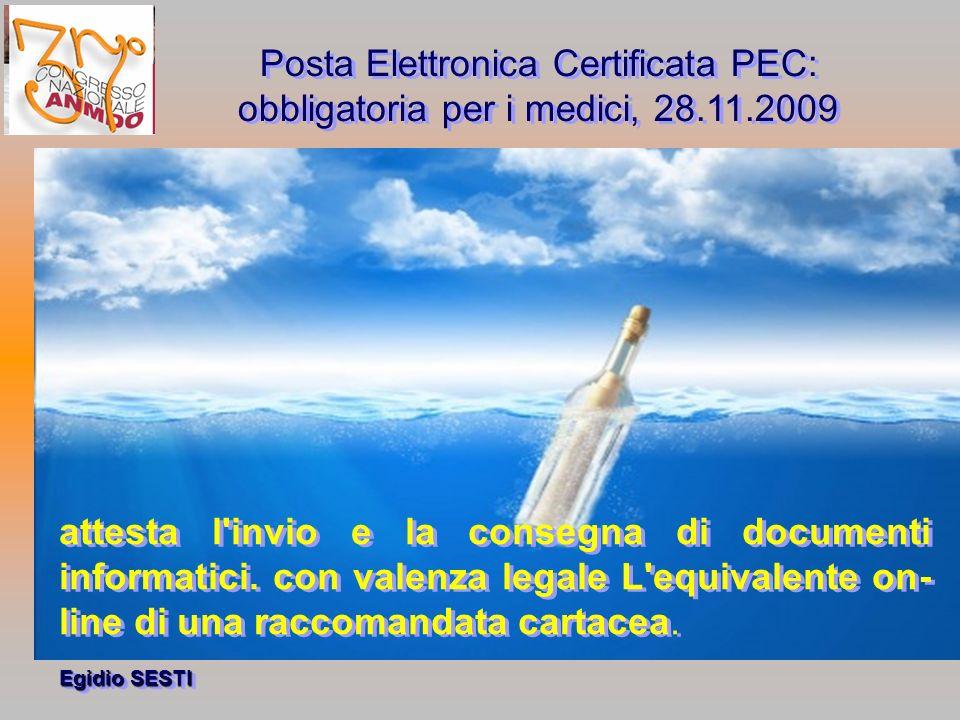 Egidio SESTI Posta Elettronica Certificata PEC: obbligatoria per i medici, 28.11.2009 Posta Elettronica Certificata PEC: obbligatoria per i medici, 28.11.2009 attesta l invio e la consegna di documenti informatici.