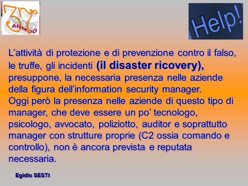 Egidio SESTI Lattività di protezione e di prevenzione contro il falso, le truffe, gli incidenti (il disaster ricovery), presuppone, la necessaria presenza nelle aziende della figura dellinformation security manager.