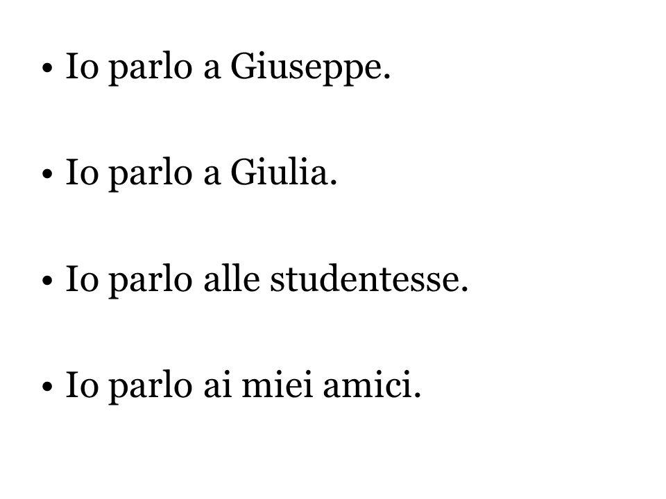 Io parlo a Giuseppe. Io parlo a Giulia. Io parlo alle studentesse. Io parlo ai miei amici.