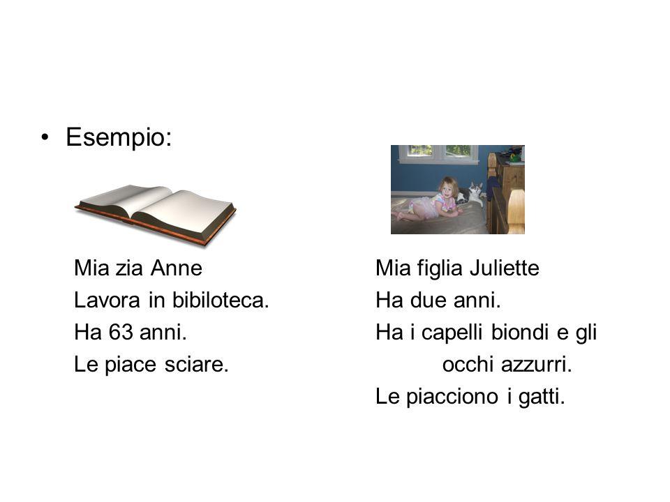 Esempio: Mia zia AnneMia figlia Juliette Lavora in bibiloteca.Ha due anni. Ha 63 anni.Ha i capelli biondi e gli Le piace sciare. occhi azzurri. Le pia