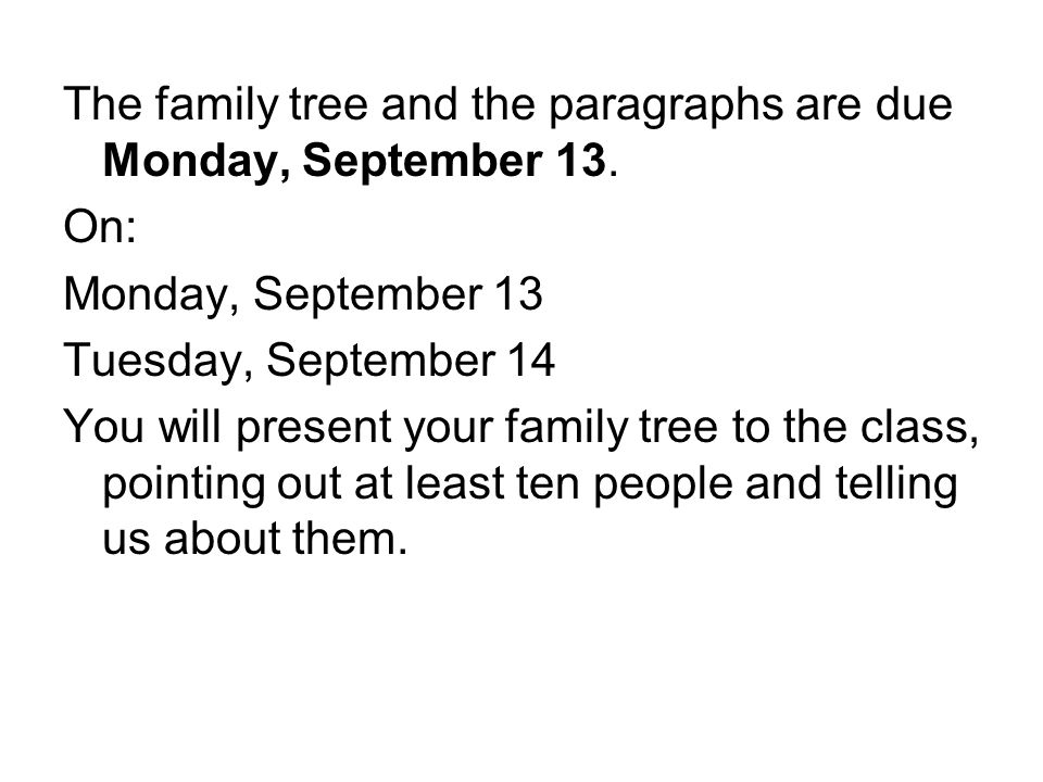 The family tree and the paragraphs are due Monday, September 13. On: Monday, September 13 Tuesday, September 14 You will present your family tree to t