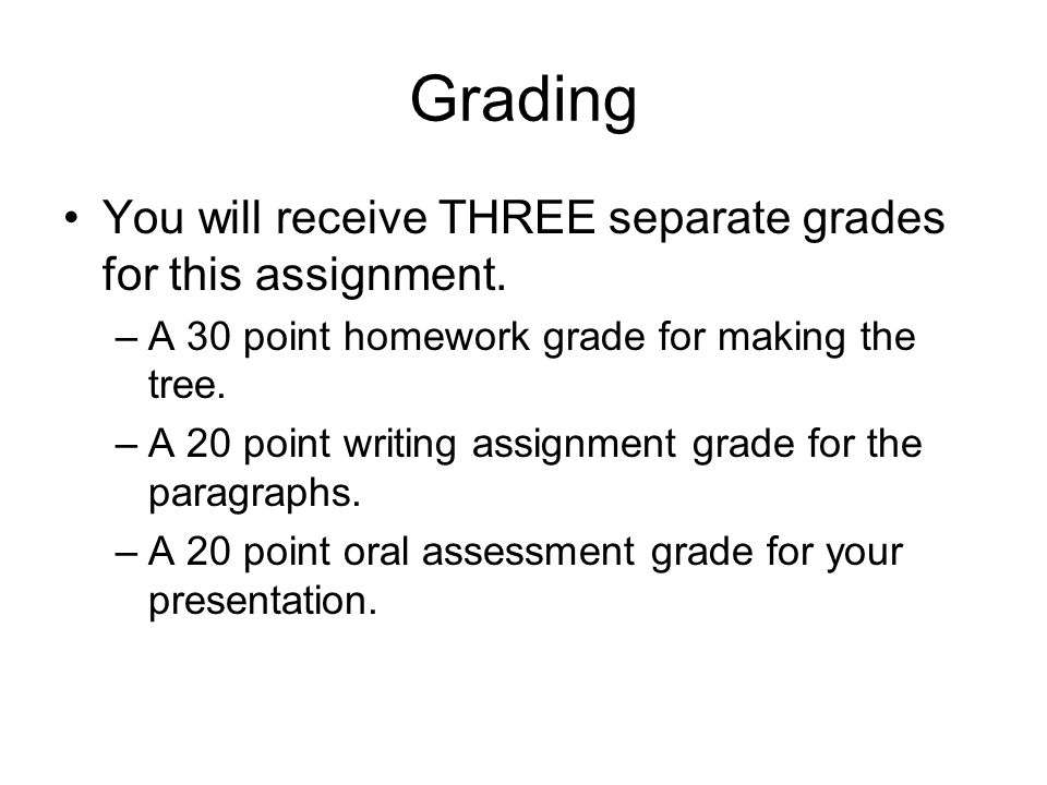 Grading You will receive THREE separate grades for this assignment. –A 30 point homework grade for making the tree. –A 20 point writing assignment gra