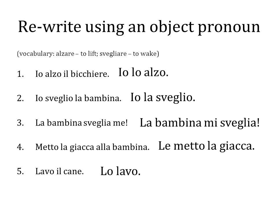 Re-write using an object pronoun (vocabulary: alzare – to lift; svegliare – to wake) 1.Io alzo il bicchiere. 2.Io sveglio la bambina. 3.La bambina sve