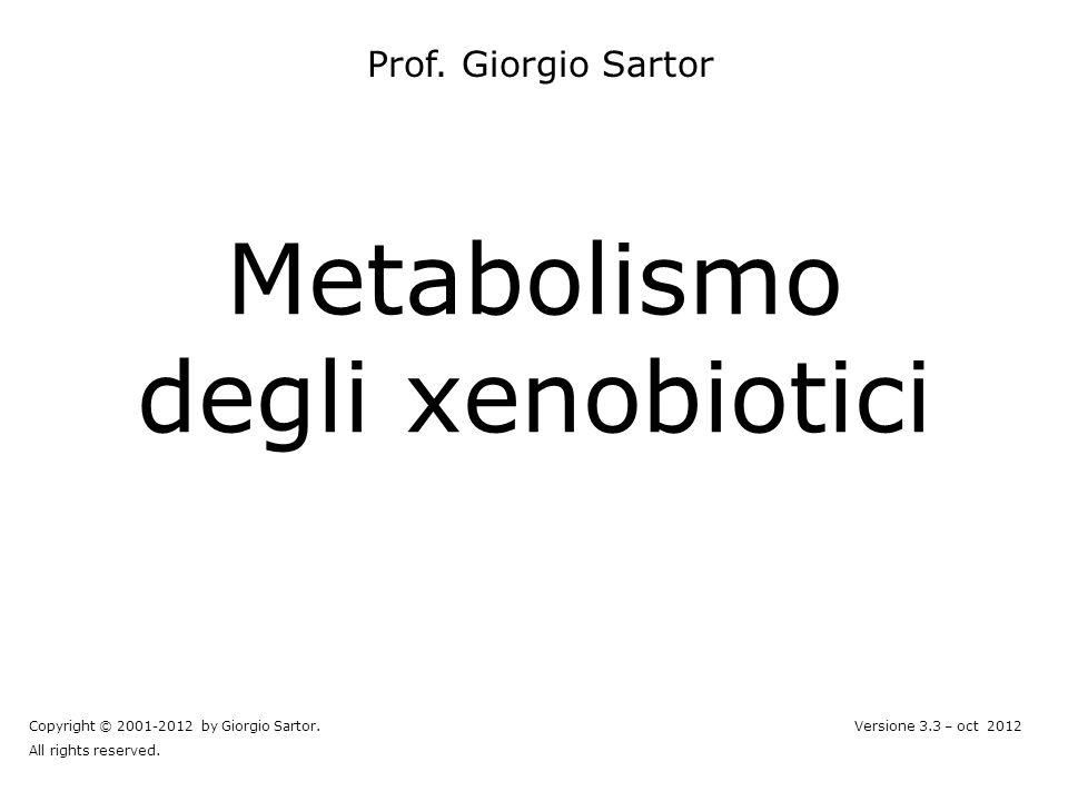 Metabolismo degli xenobiotici Prof. Giorgio Sartor Copyright © 2001-2012 by Giorgio Sartor. All rights reserved. Versione 3.3 – oct 2012