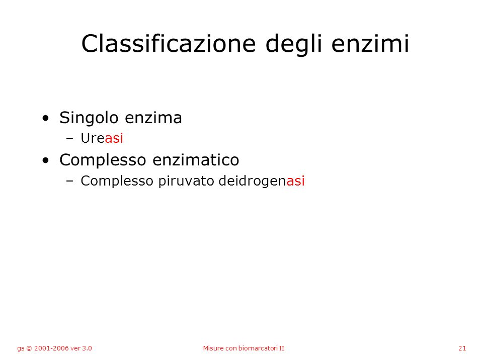 gs © 2001-2006 ver 3.0Misure con biomarcatori II21 Classificazione degli enzimi Singolo enzima –Ureasi Complesso enzimatico –Complesso piruvato deidro