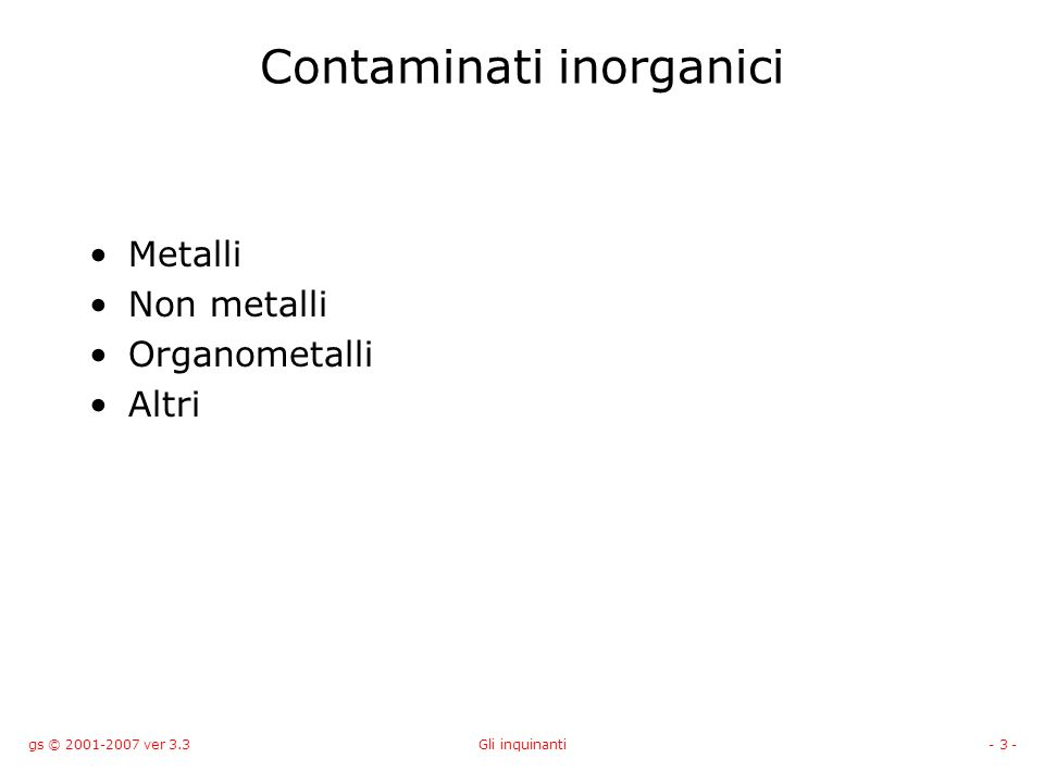 gs © 2001-2007 ver 3.3Gli inquinanti- 14 - Altri inquinanti inorganici Fosfato (PO 4 3- ); causa principale delleutrofizzazione, 3ammoniaca/ammonio (NH 3 /NH 4 + ); contribuiscono alleutrofizzazione e sono tossici, nitriti (NO 2 - ) e nitrati (NO 3 - ); contribuiscono alleutrofizzazione e sono tossici ad alta concentrazione nellacqua potabile, cloro (Cl 2 ); altamente tossico e reattivo, usato estensivamente dallindustria per il trattamento delle acque, acido solfidrico (H 2 S); paludi e materiale in decomposizione.