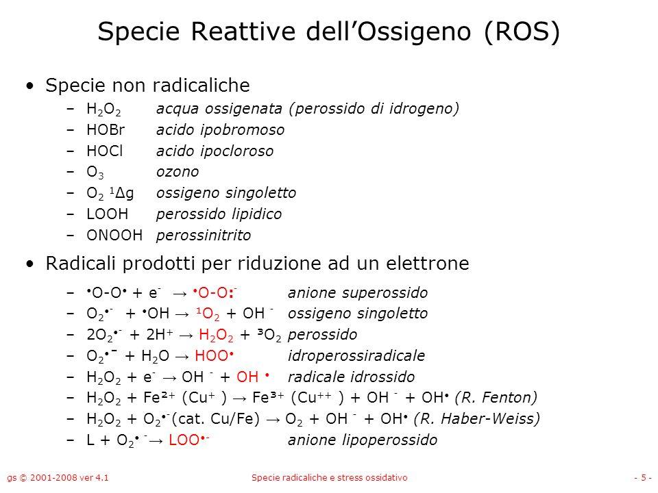 gs © 2001-2008 ver 4.1Specie radicaliche e stress ossidativo- 5 - Specie Reattive dellOssigeno (ROS) Specie non radicaliche –H 2 O 2 acqua ossigenata