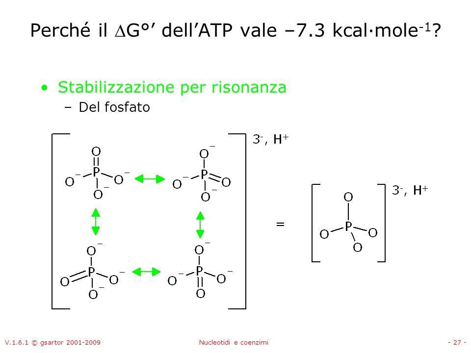 V.1.6.1 © gsartor 2001-2009Nucleotidi e coenzimi- 27 - Perché il G° dellATP vale –7.3 kcal·mole -1 ? Stabilizzazione per risonanza –Del fosfato