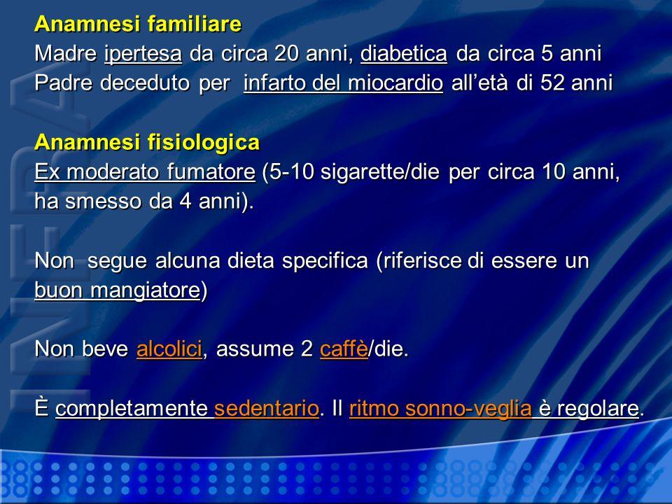 Anamnesi familiare Madre ipertesa da circa 20 anni, diabetica da circa 5 anni Padre deceduto per infarto del miocardio alletà di 52 anni Anamnesi fisi