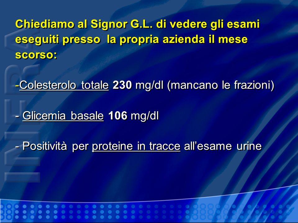 Chiediamo al Signor G.L. di vedere gli esami eseguiti presso la propria azienda il mese scorso: -Colesterolo totale 230 mg/dl (mancano le frazioni) -