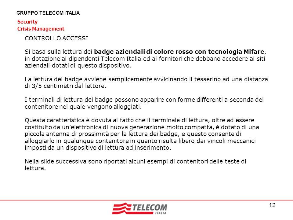 12 GRUPPO TELECOM ITALIA Security Crisis Management CONTROLLO ACCESSI Si basa sulla lettura dei badge aziendali di colore rosso con tecnologia Mifare,