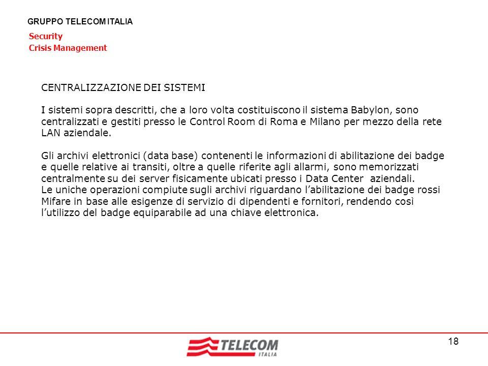 18 GRUPPO TELECOM ITALIA Security Crisis Management CENTRALIZZAZIONE DEI SISTEMI I sistemi sopra descritti, che a loro volta costituiscono il sistema