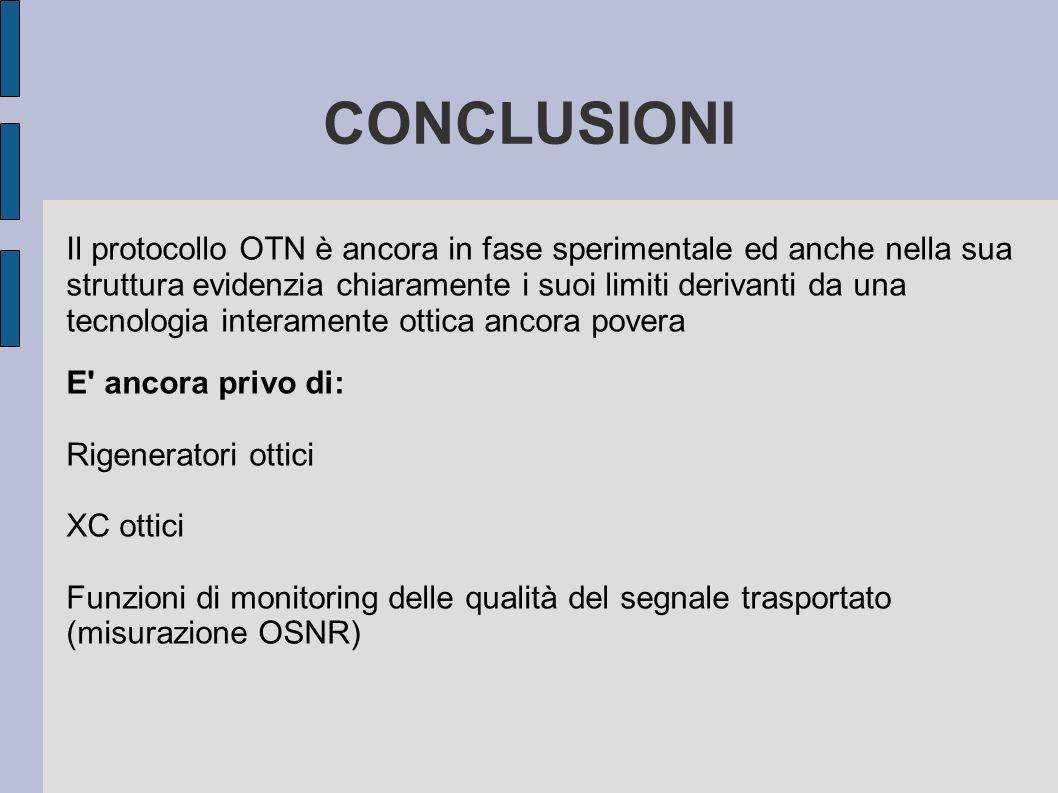 CONCLUSIONI Il protocollo OTN è ancora in fase sperimentale ed anche nella sua struttura evidenzia chiaramente i suoi limiti derivanti da una tecnolog